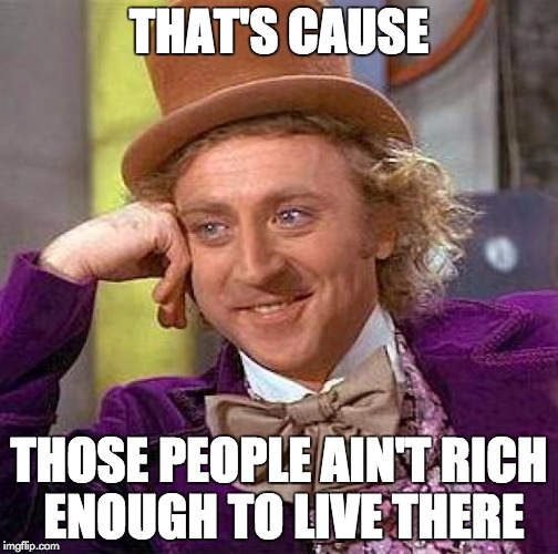 Creepy Condescending Wonka Meme | THAT'S CAUSE THOSE PEOPLE AIN'T RICH ENOUGH TO LIVE THERE | image tagged in memes,creepy condescending wonka | made w/ Imgflip meme maker