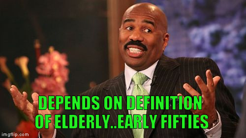 Steve Harvey Meme | DEPENDS ON DEFINITION OF ELDERLY..EARLY FIFTIES | image tagged in memes,steve harvey | made w/ Imgflip meme maker