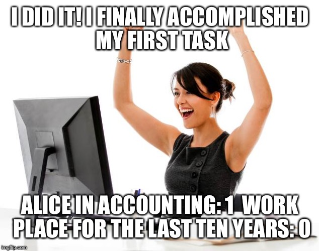 Alice in accounting | I DID IT! I FINALLY ACCOMPLISHED MY FIRST TASK ALICE IN ACCOUNTING: 1  WORK PLACE FOR THE LAST TEN YEARS: 0 | image tagged in wow,memes,funny memes,account | made w/ Imgflip meme maker