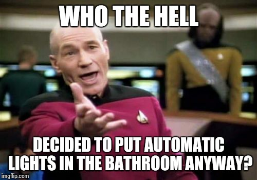 Picard Wtf Meme | WHO THE HELL DECIDED TO PUT AUTOMATIC LIGHTS IN THE BATHROOM ANYWAY? | image tagged in memes,picard wtf | made w/ Imgflip meme maker