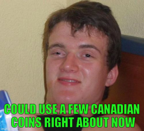 10 Guy Meme | COULD USE A FEW CANADIAN COINS RIGHT ABOUT NOW | image tagged in memes,10 guy | made w/ Imgflip meme maker