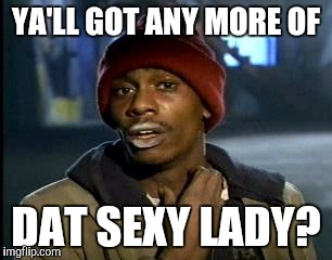 Y'all Got Any More Of That Meme | YA'LL GOT ANY MORE OF DAT SEXY LADY? | image tagged in memes,yall got any more of | made w/ Imgflip meme maker