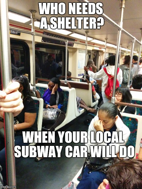 Calgon take me away! | WHO NEEDS A SHELTER? WHEN YOUR LOCAL SUBWAY CAR WILL DO | image tagged in memes,bum | made w/ Imgflip meme maker