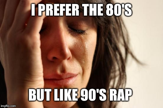 First World Problems Meme | I PREFER THE 80'S BUT LIKE 90'S RAP | image tagged in memes,first world problems | made w/ Imgflip meme maker