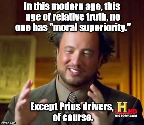 "Prius drivers aren't pricks, they're just more highly evolved than you, that's all. | In this modern age, this age of relative truth, no one has ""moral superiority."" Except Prius drivers, of course. 