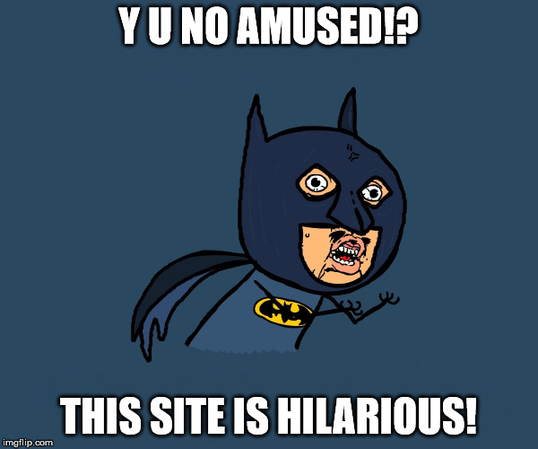 Y U NO AMUSED!? THIS SITE IS HILARIOUS! | image tagged in little angry bman | made w/ Imgflip meme maker