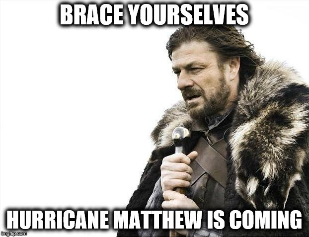 Hurricane Matthew is Coming | BRACE YOURSELVES HURRICANE MATTHEW IS COMING | image tagged in memes,brace yourselves x is coming,hurricane matthew,storm,florida,tropical | made w/ Imgflip meme maker