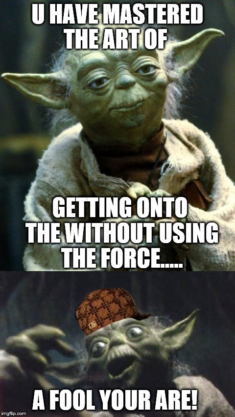 U HAVE MASTERED THE ART OF GETTING ONTO THE WITHOUT USING THE FORCE..... A FOOL YOUR ARE! | image tagged in memes,star wars yoda,funny,scumbag hat | made w/ Imgflip meme maker