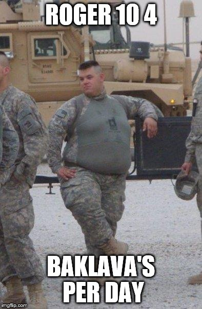 fat army soldier | ROGER 10 4 BAKLAVA'S PER DAY | image tagged in fat army soldier | made w/ Imgflip meme maker
