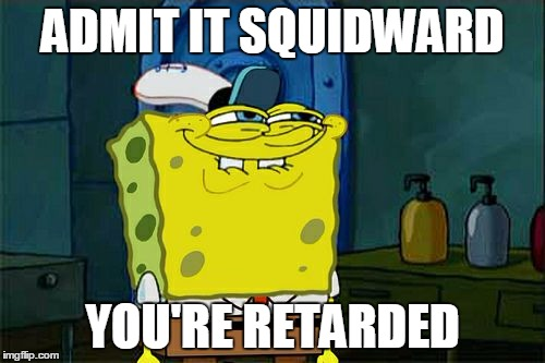 Admit it squidward |  ADMIT IT SQUIDWARD; YOU'RE RETARDED | image tagged in memes,admit it,squidward,spongebob,spongebob squarepants,retarded | made w/ Imgflip meme maker
