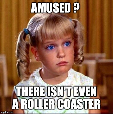 AMUSED ? THERE ISN'T EVEN A ROLLER COASTER | made w/ Imgflip meme maker