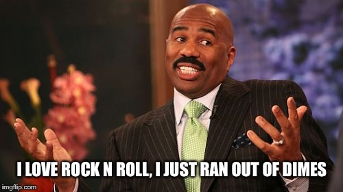 Steve Harvey Meme | I LOVE ROCK N ROLL, I JUST RAN OUT OF DIMES | image tagged in memes,steve harvey | made w/ Imgflip meme maker
