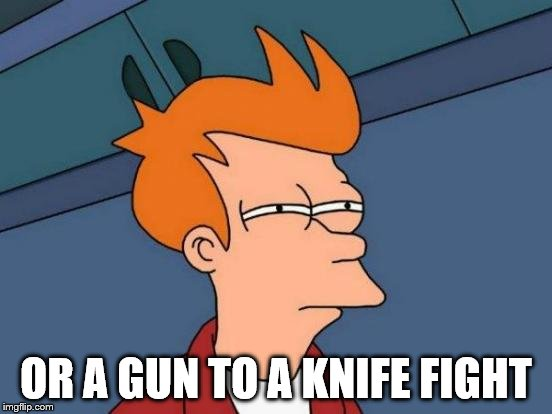 Futurama Fry Meme | OR A GUN TO A KNIFE FIGHT | image tagged in memes,futurama fry | made w/ Imgflip meme maker