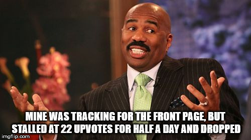 Steve Harvey Meme | MINE WAS TRACKING FOR THE FRONT PAGE, BUT STALLED AT 22 UPVOTES FOR HALF A DAY AND DROPPED | image tagged in memes,steve harvey | made w/ Imgflip meme maker