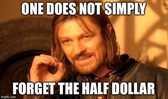 ONE DOES NOT SIMPLY FORGET THE HALF DOLLAR | image tagged in memes,one does not simply | made w/ Imgflip meme maker