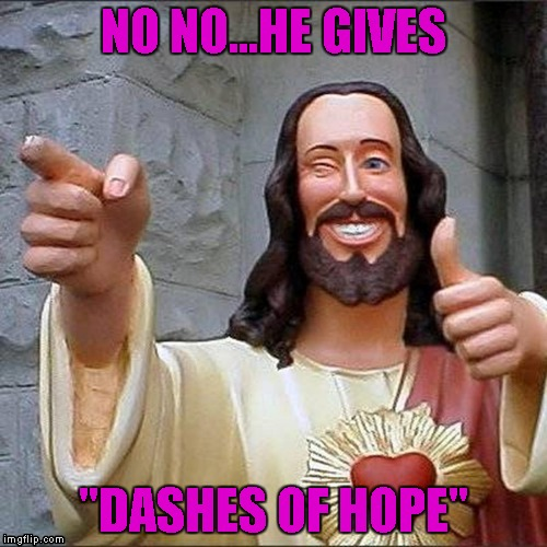 "NO NO...HE GIVES ""DASHES OF HOPE"" 