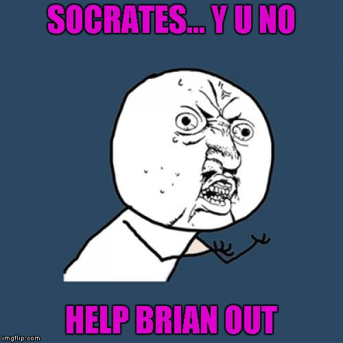 Y U No Meme | SOCRATES... Y U NO HELP BRIAN OUT | image tagged in memes,y u no | made w/ Imgflip meme maker