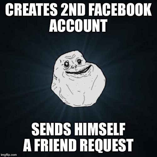 You have 1 friend request  | CREATES 2ND FACEBOOK ACCOUNT SENDS HIMSELF A FRIEND REQUEST | image tagged in memes,forever alone,facebook,friend request | made w/ Imgflip meme maker