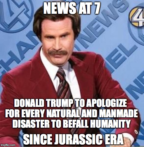 NEWS AT 7 DONALD TRUMP TO APOLOGIZE FOR EVERY NATURAL AND MANMADE DISASTER TO BEFALL HUMANITY SINCE JURASSIC ERA | made w/ Imgflip meme maker