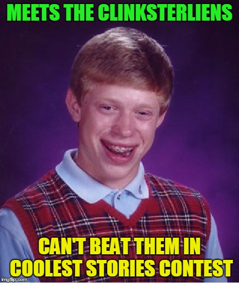 Bad Luck Brian Meme | MEETS THE CLINKSTERLIENS CAN'T BEAT THEM IN COOLEST STORIES CONTEST | image tagged in memes,bad luck brian | made w/ Imgflip meme maker