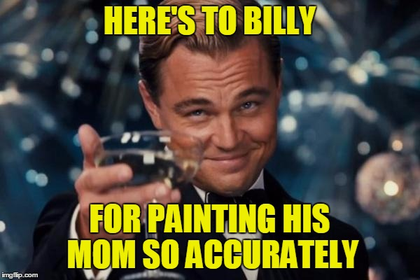 Leonardo Dicaprio Cheers Meme | HERE'S TO BILLY FOR PAINTING HIS MOM SO ACCURATELY | image tagged in memes,leonardo dicaprio cheers | made w/ Imgflip meme maker