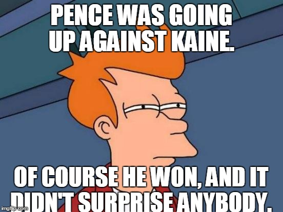 Futurama Fry Meme | PENCE WAS GOING UP AGAINST KAINE. OF COURSE HE WON, AND IT DIDN'T SURPRISE ANYBODY. | image tagged in memes,futurama fry | made w/ Imgflip meme maker