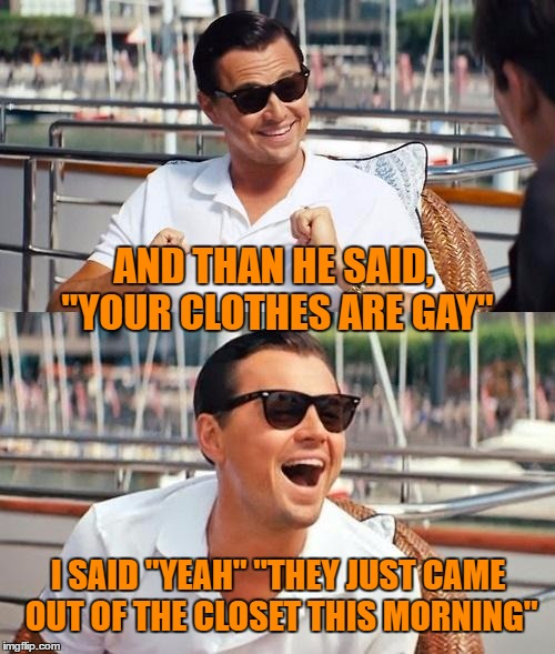 "Gay Clothes? | AND THAN HE SAID, ""YOUR CLOTHES ARE GAY"" I SAID ""YEAH"" ""THEY JUST CAME OUT OF THE CLOSET THIS MORNING"" 