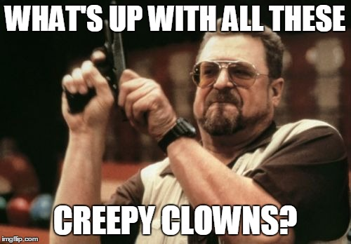 Am I The Only One Around Here Meme | WHAT'S UP WITH ALL THESE CREEPY CLOWNS? | image tagged in memes,am i the only one around here | made w/ Imgflip meme maker