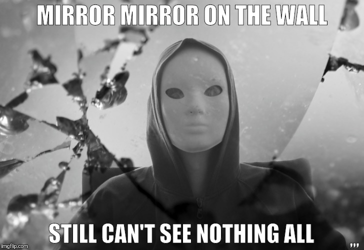 MIRROR ON THE WALL STILL CANT SEE NOTHING ALL