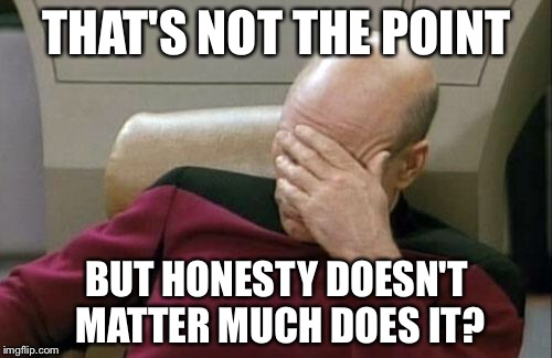 Captain Picard Facepalm Meme | THAT'S NOT THE POINT BUT HONESTY DOESN'T MATTER MUCH DOES IT? | image tagged in memes,captain picard facepalm | made w/ Imgflip meme maker