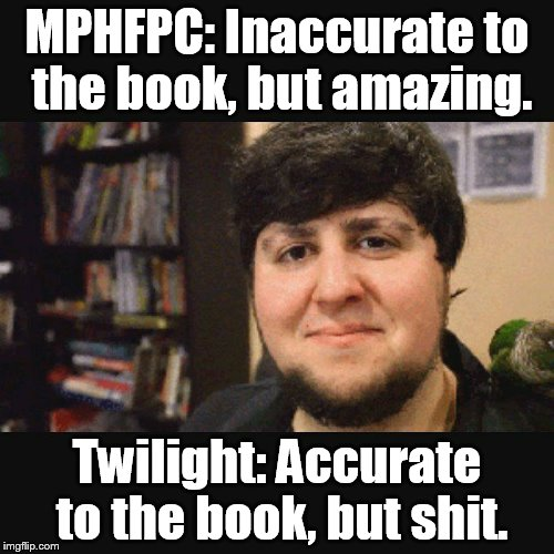 JonTron Srsly |  MPHFPC: Inaccurate to the book, but amazing. Twilight: Accurate to the book, but shit. | image tagged in jontron srsly | made w/ Imgflip meme maker