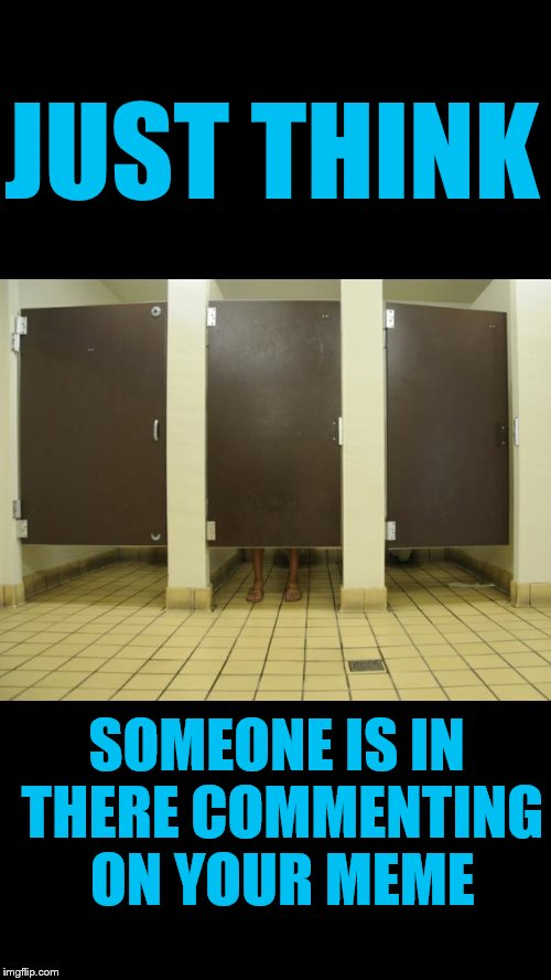 stalls | JUST THINK SOMEONE IS IN THERE COMMENTING ON YOUR MEME | image tagged in stalls | made w/ Imgflip meme maker