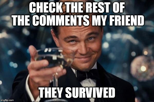 Leonardo Dicaprio Cheers Meme | CHECK THE REST OF THE COMMENTS MY FRIEND THEY SURVIVED | image tagged in memes,leonardo dicaprio cheers | made w/ Imgflip meme maker
