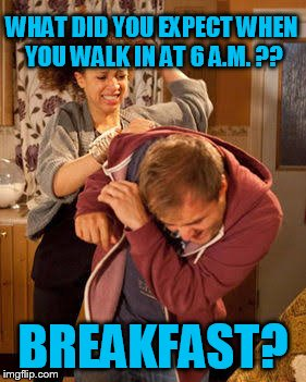 battered husband | WHAT DID YOU EXPECT WHEN YOU WALK IN AT 6 A.M. ?? BREAKFAST? | image tagged in battered husband | made w/ Imgflip meme maker