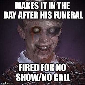 MAKES IT IN THE DAY AFTER HIS FUNERAL FIRED FOR NO SHOW/NO CALL | made w/ Imgflip meme maker