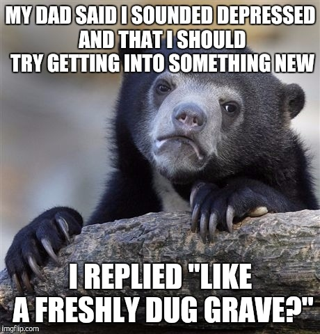 "Dads Have The Best Advice | MY DAD SAID I SOUNDED DEPRESSED AND THAT I SHOULD TRY GETTING INTO SOMETHING NEW I REPLIED ""LIKE A FRESHLY DUG GRAVE?"" 