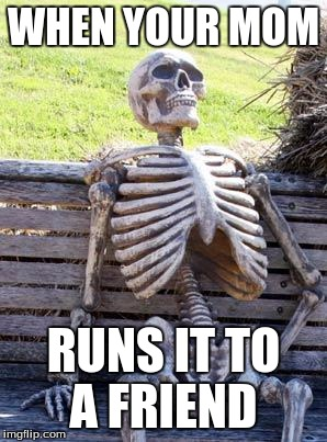 Waiting Skeleton Meme | WHEN YOUR MOM RUNS IT TO A FRIEND | image tagged in memes,waiting skeleton | made w/ Imgflip meme maker