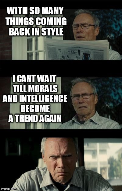 Why do some trends take so long to come back? |  WITH SO MANY THINGS COMING BACK IN STYLE; I CANT WAIT TILL MORALS AND INTELLIGENCE BECOME A TREND AGAIN | image tagged in bad eastwood pun,morals,intelligence,meme,trends,moral compass | made w/ Imgflip meme maker