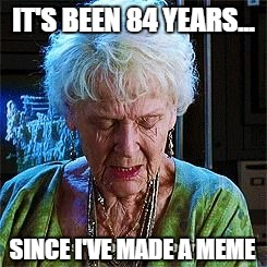 It's been 84 years | IT'S BEEN 84 YEARS... SINCE I'VE MADE A MEME | image tagged in it's been 84 years | made w/ Imgflip meme maker