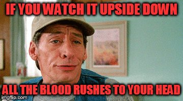 IF YOU WATCH IT UPSIDE DOWN ALL THE BLOOD RUSHES TO YOUR HEAD | made w/ Imgflip meme maker