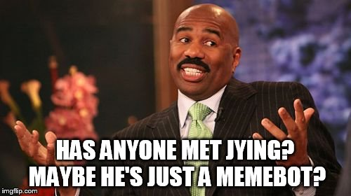 Steve Harvey Meme | HAS ANYONE MET JYING? MAYBE HE'S JUST A MEMEBOT? | image tagged in memes,steve harvey | made w/ Imgflip meme maker