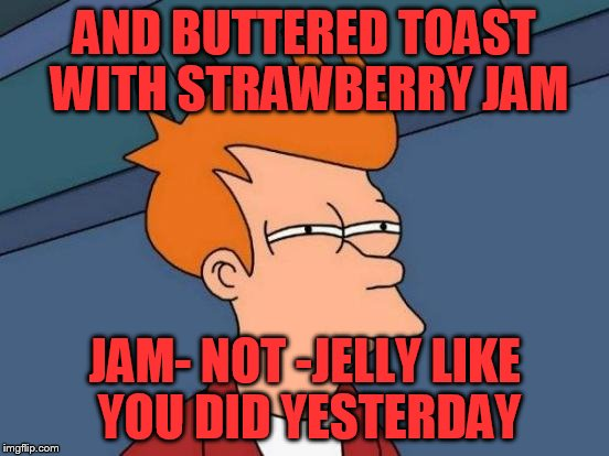 Futurama Fry Meme | AND BUTTERED TOAST WITH STRAWBERRY JAM JAM- NOT -JELLY LIKE YOU DID YESTERDAY | image tagged in memes,futurama fry | made w/ Imgflip meme maker