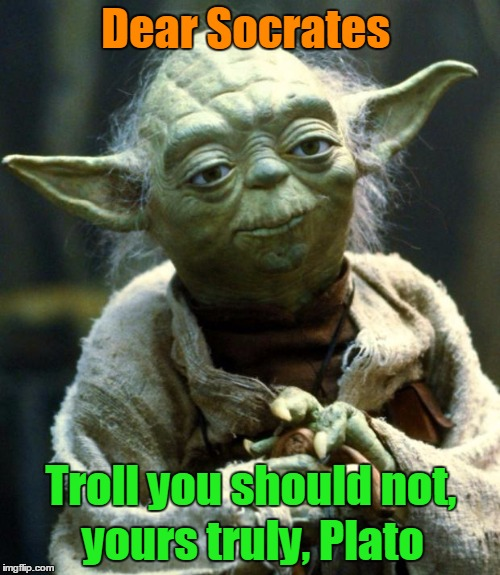 Be good and leave them Sophists alone. | Dear Socrates Troll you should not, yours truly, Plato | image tagged in memes,star wars yoda,socrates,plato,platon,state | made w/ Imgflip meme maker
