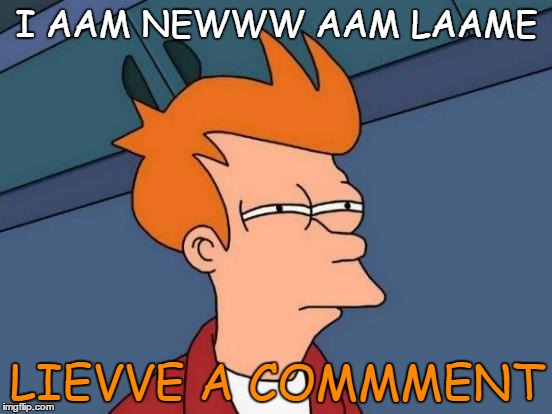 Futurama Fry | I AAM NEWWW AAM LAAME LIEVVE A COMMMENT | image tagged in memes,futurama fry | made w/ Imgflip meme maker