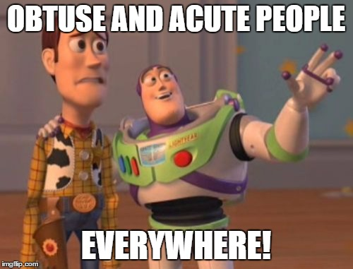 X, X Everywhere Meme | OBTUSE AND ACUTE PEOPLE EVERYWHERE! | image tagged in memes,x,x everywhere,x x everywhere | made w/ Imgflip meme maker