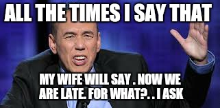 all the times | ALL THE TIMES I SAY THAT MY WIFE WILL SAY . NOW WE ARE LATE. FOR WHAT?. . I ASK | image tagged in all the times | made w/ Imgflip meme maker