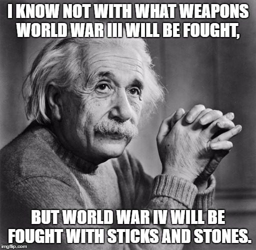 Just a reminder. | I KNOW NOT WITH WHAT WEAPONS WORLD WAR III WILL BE FOUGHT, BUT WORLD WAR IV WILL BE FOUGHT WITH STICKS AND STONES. | image tagged in einstein,ww3,give peace a chance | made w/ Imgflip meme maker