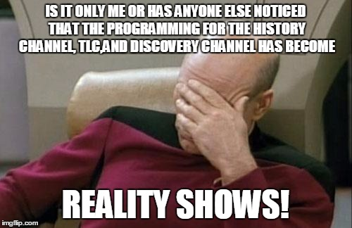 Captain Picard Facepalm Meme | IS IT ONLY ME OR HAS ANYONE ELSE NOTICED THAT THE PROGRAMMING FOR THE HISTORY CHANNEL, TLC,AND DISCOVERY CHANNEL HAS BECOME REALITY SHOWS! | image tagged in memes,captain picard facepalm | made w/ Imgflip meme maker