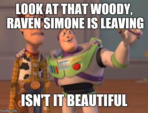 X, X Everywhere Meme | LOOK AT THAT WOODY, RAVEN SIMONE IS LEAVING ISN'T IT BEAUTIFUL | image tagged in memes,x,x everywhere,x x everywhere | made w/ Imgflip meme maker