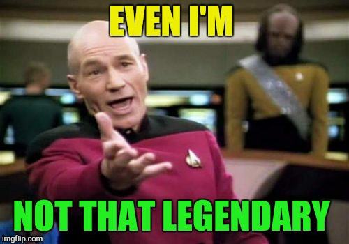 Picard Wtf Meme | EVEN I'M NOT THAT LEGENDARY | image tagged in memes,picard wtf | made w/ Imgflip meme maker